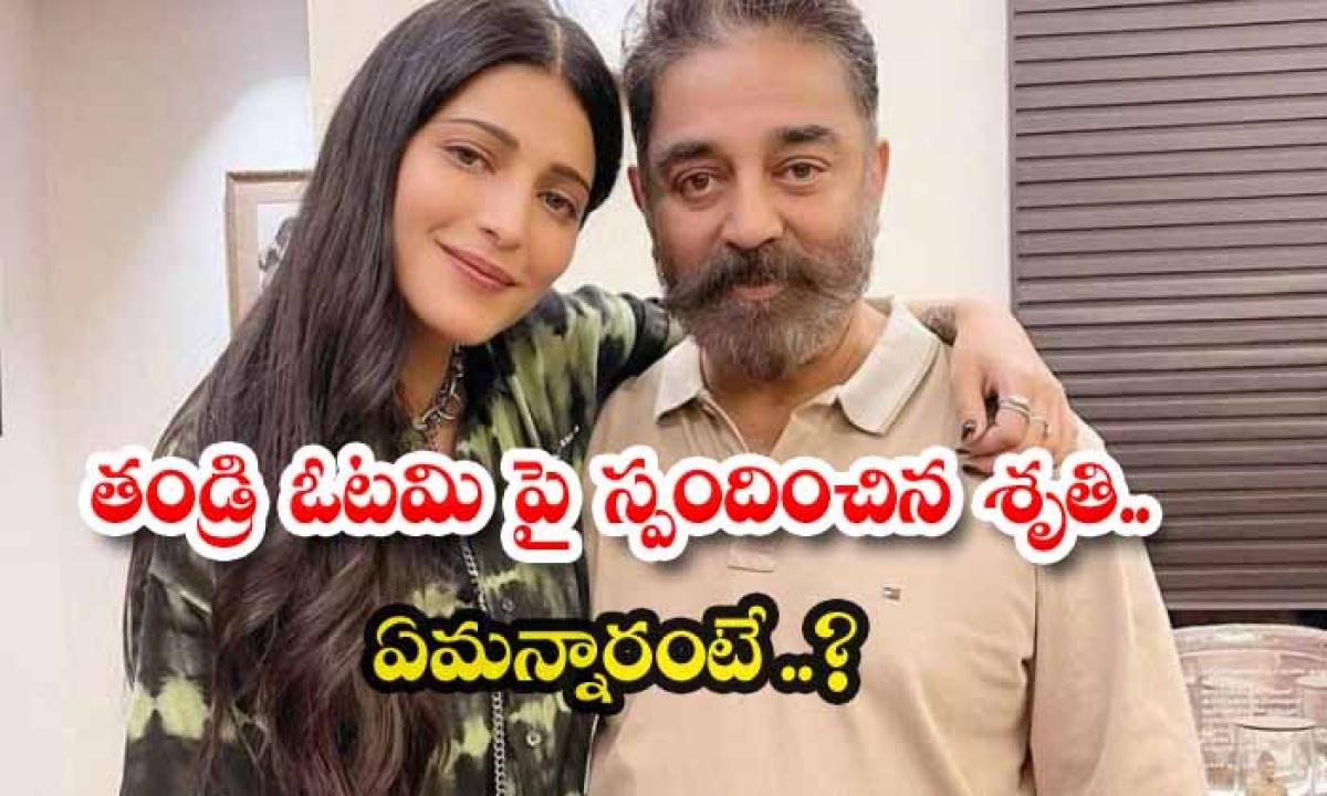 Shruti Hassan Comments On Kamal Hasan Defeat-TeluguStop.com