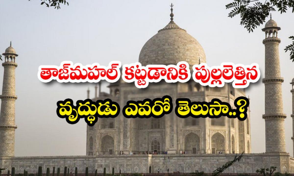 Do You Know The Old Man Who Built The Taj Mahal-తాజ్ మహల్ కట్టడానికి పుల్లలెత్తిన వృద్ధుడు ఎవరో తెలుసా..-General-Telugu-Telugu Tollywood Photo Image-TeluguStop.com