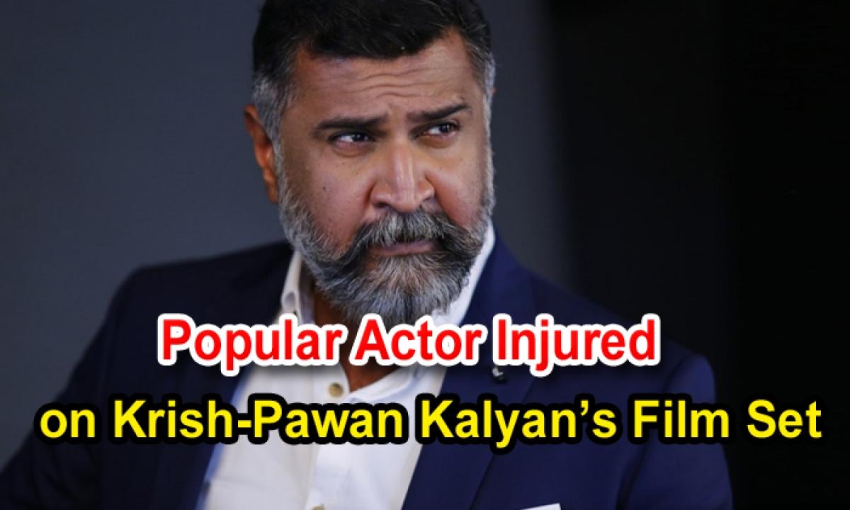 Popular Actor Injured On Krish-pawan Kalyan's Film Set-TeluguStop.com