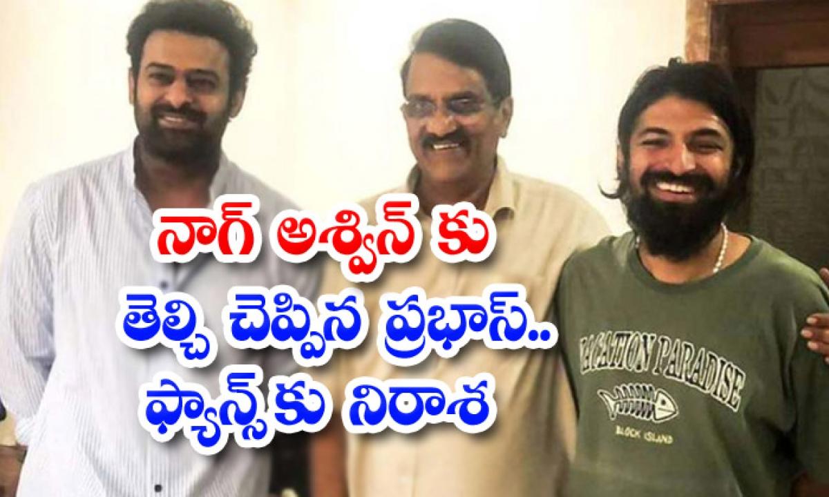 Prabhas And Nag Aswin Movie Shooting Some More Days Late-నాగ్ అశ్విన్కు తెల్చి చెప్పిన ప్రభాస్.. ఫ్యాన్స్ కు నిరాశ-Latest News - Telugu-Telugu Tollywood Photo Image-TeluguStop.com