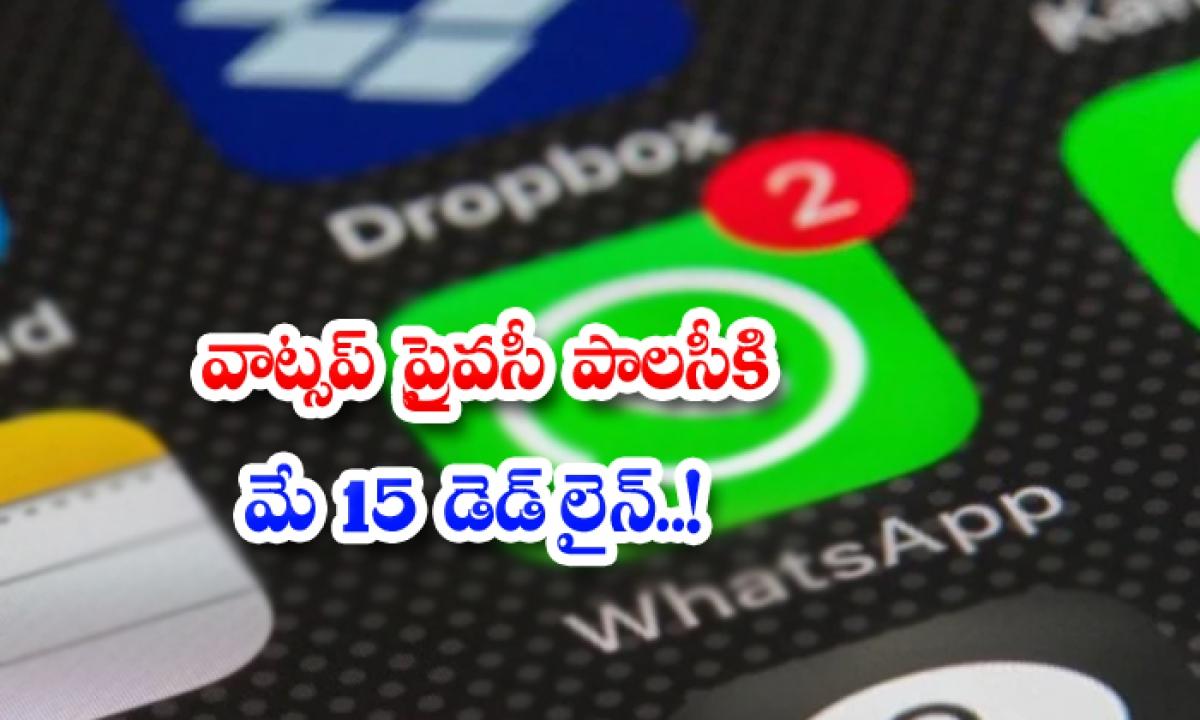 May 15 Deadline For Whatsapp Privacy Polic-TeluguStop.com