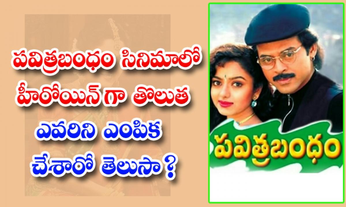 Who Is The First Heroine Choice Of Pavitra Bandam Movie-పవిత్రబంధం సినిమాలో హీరోయిన్ గా తొలుత ఎవరిని ఎంపిక చేశారో తెలుసా-Latest News - Telugu-Telugu Tollywood Photo Image-TeluguStop.com