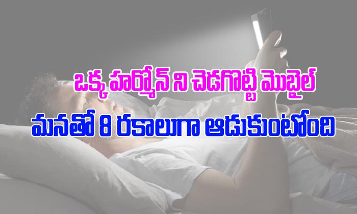 8 Ways Mobile Phone Disturbs Melatonin And Ruins Human Life-TeluguStop.com