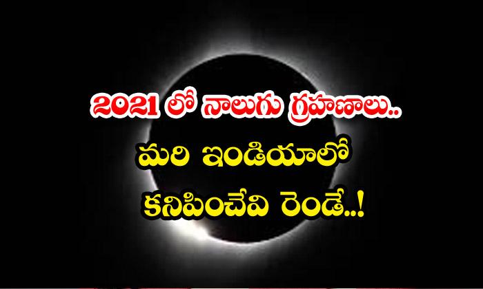 2021 లో నాలుగు గ్రహణాలు.. మరి ఇండియాలో కనిపించేవి రెండే..!