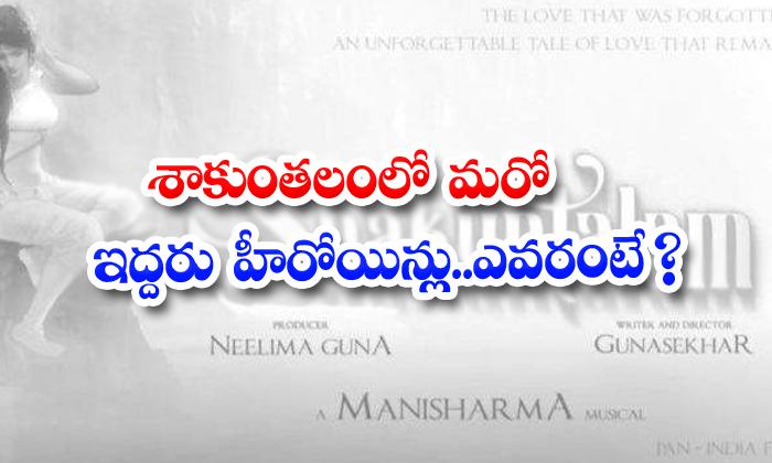 TeluguStop.com - Two More Heroins For Gunashekar Shakunthalam