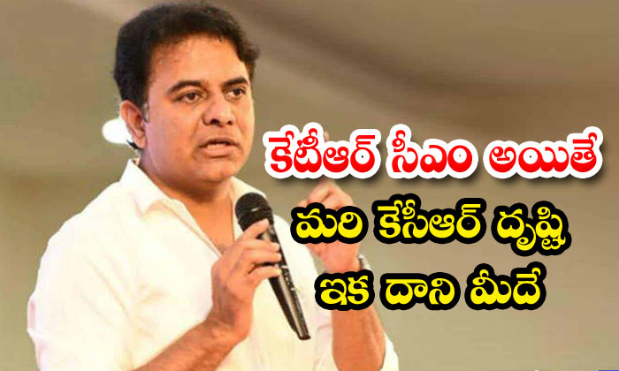 TeluguStop.com - If Ktr Is The Cm Then Kcrs Focus Is On