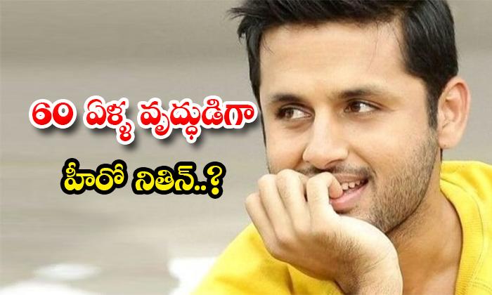 Hero Nithin As 60 Years Old Man Character-TeluguStop.com