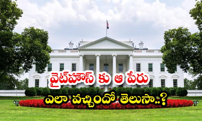 TeluguStop.com - Do You Know How The White House Got Its Name
