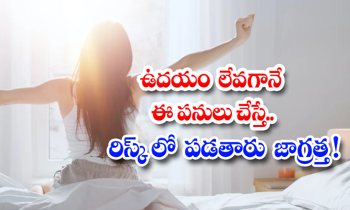 TeluguStop.com - Doing These Things Early In The Morning Puts You At Risk