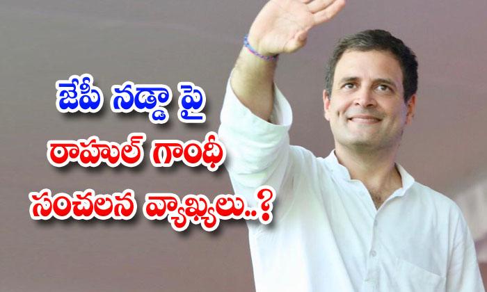Rahul Gandhi Sensational Comments On Jp Nadda-TeluguStop.com