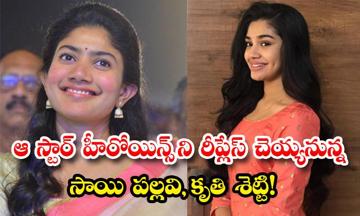 Sai Pallavi Kriti Shetty To Replace Those Star Heroines-TeluguStop.com