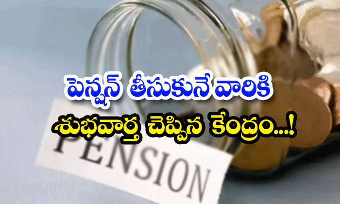 TeluguStop.com - Central Good News For Pensioners