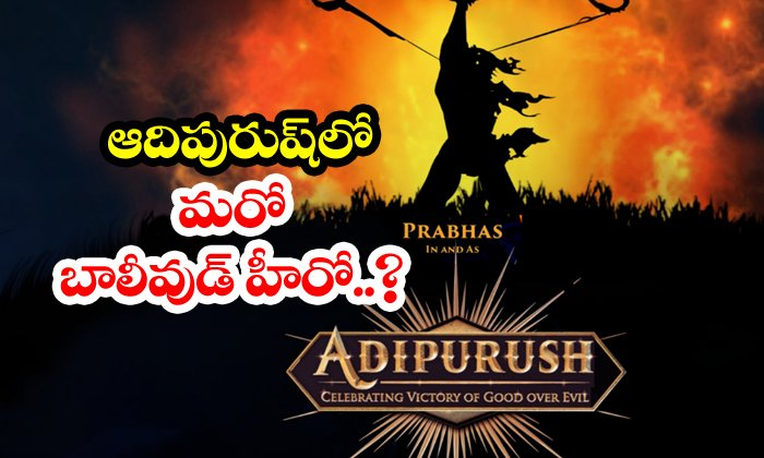TeluguStop.com - Adipurush To Have Another Bollywood Star