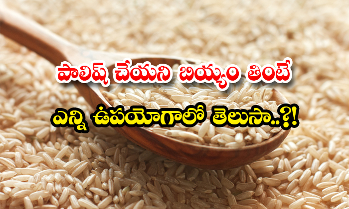 TeluguStop.com - Do You Know The Benefits Of Eating Unpolished Rice