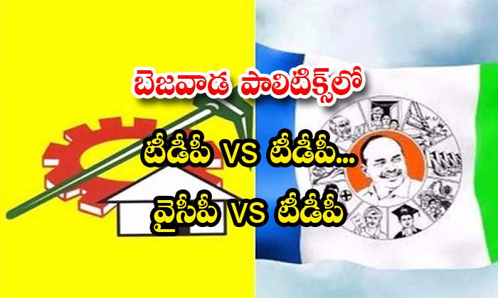 TeluguStop.com - బెజవాడ పాలిటిక్స్లో టీడీపీ Vs టీడీపీ… వైసీపీ Vs టీడీపీ