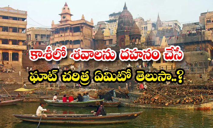 TeluguStop.com - History Of Important Ghats For Cremation In Kashi