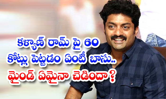 What Is The Point Of Putting 60 Crores On Kalyan Ram Is The Mind Bad Anyway-TeluguStop.com