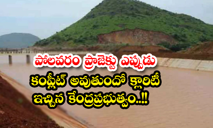 The Central Government Has Given Clarity On When The Polavaram Project Will Be Completed-TeluguStop.com