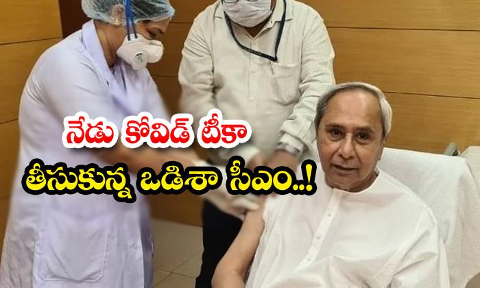 Odisha Cm Take First Dose Of Covid Vaccine Today-TeluguStop.com