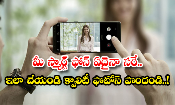 Follow These To Get Quality Photos With Your Smart Phone-TeluguStop.com
