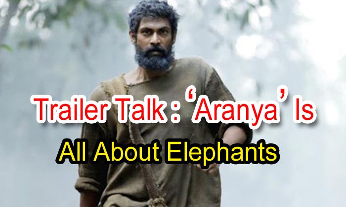 Trailer Talk: 'aranya' Is All About Elephants-TeluguStop.com