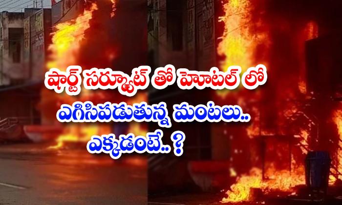 షార్ట్ సర్క్యూట్తో హోటల్లో ఎగిసిపడుతున్న మంటలు.. ఎక్కడంటే.. ?