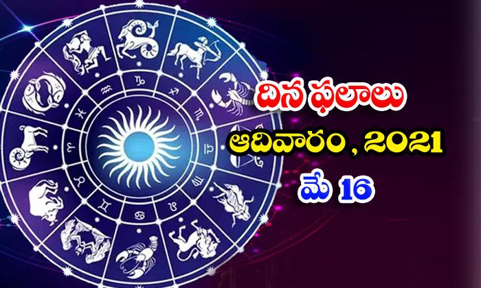 తెలుగు రాశి ఫలాలు, పంచాంగం - మే 16, ఆదివారం, 2021