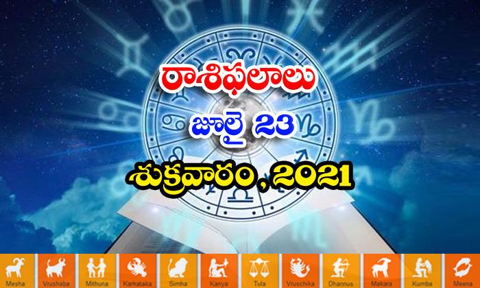తెలుగు రాశి ఫలాలు, పంచాంగం -జూలై 23, శుక్రవారం 2021