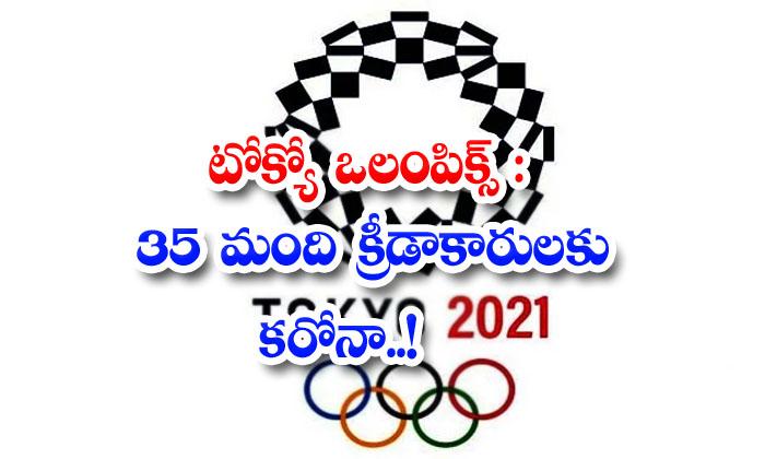 టోక్యో ఒలింపిక్స్ : 35 మంది క్రీడాకారులకు కరోనా..!